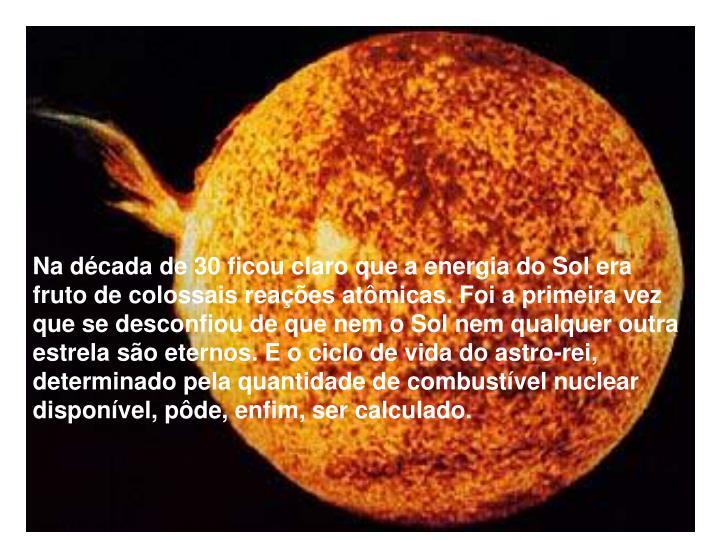 Na década de 30 ficou claro que a energia do Sol era fruto de colossais reações atômicas. Foi a primeira vez que se desconfiou de que nem o Sol nem qualquer outra estrela são eternos. E o ciclo de vida do astro-rei, determinado pela quantidade de combustível nuclear disponível, pôde, enfim, ser calculado.