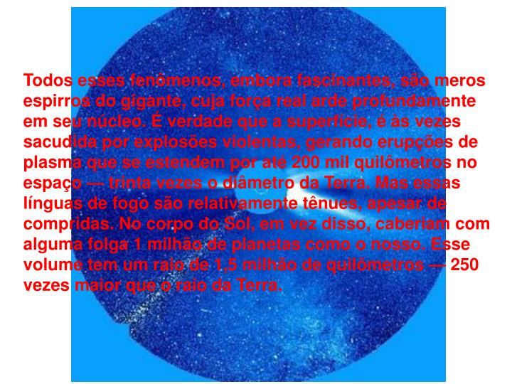 Todos esses fenômenos, embora fascinantes, são meros espirros do gigante, cuja força real arde profundamente em seu núcleo. É verdade que a superfície, é às vezes sacudida por explosões violentas, gerando erupções de plasma que se estendem por até 200 mil quilômetros no espaço — trinta vezes o diâmetro da Terra. Mas essas línguas de fogo são relativamente tênues, apesar de compridas. No corpo do Sol, em vez disso, caberiam com alguma folga 1 milhão de planetas como o nosso. Esse volume tem um raio de 1,5 milhão de quilômetros — 250 vezes maior que o raio da Terra.