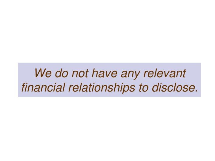 We do not have any relevant financial relationships to disclose.
