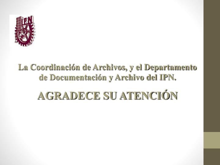 La Coordinación de Archivos, y el Departamento de Documentación y Archivo del IPN.