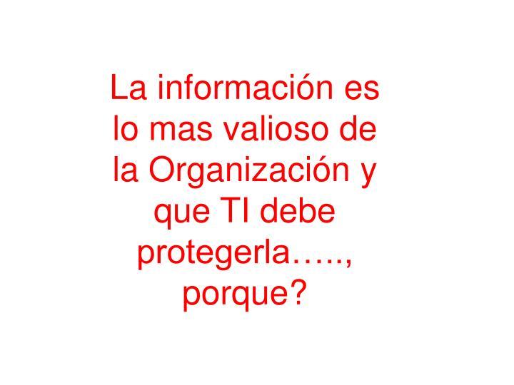 La información es lo mas valioso de la Organización y que TI debe protegerla….., porque?