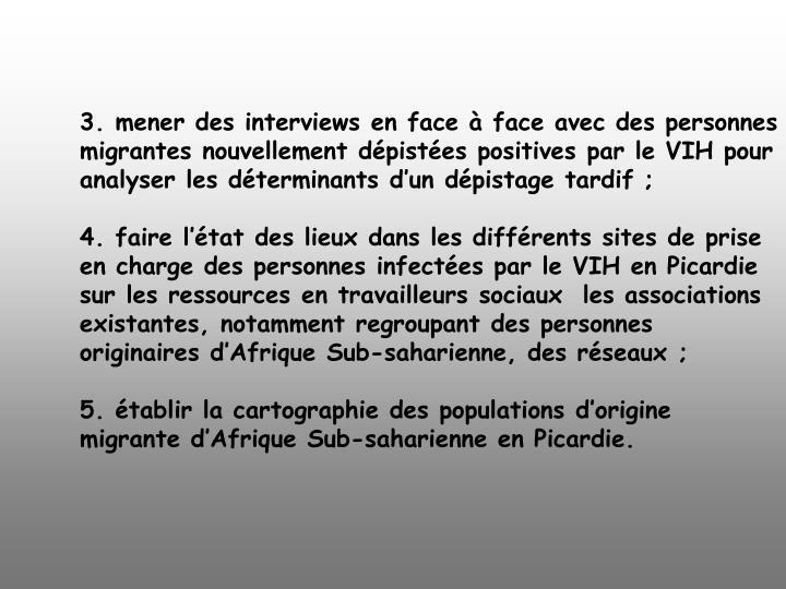 3. mener des interviews en face à face avec des personnes migrantes nouvellement dépistées positives par le VIH pour analyser les déterminants d'un dépistage tardif;