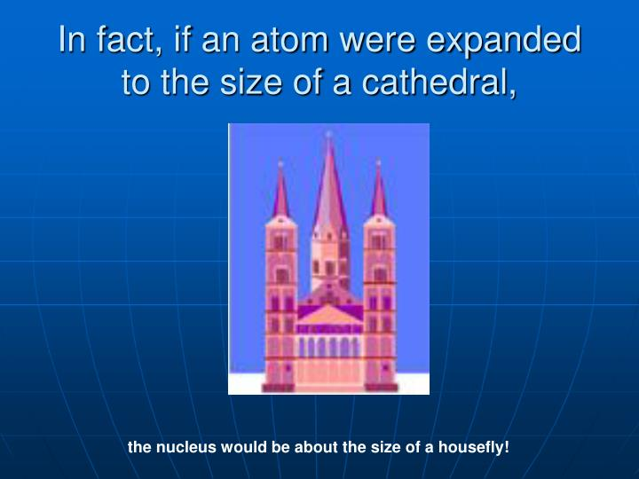 In fact, if an atom were expanded to the size of a cathedral,