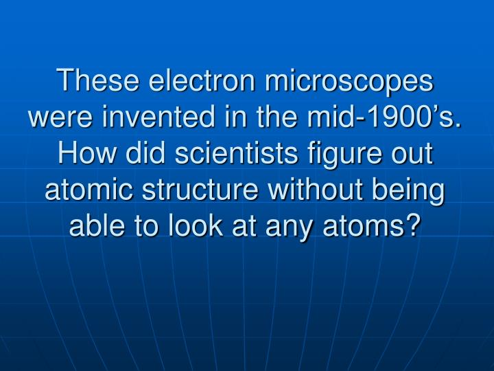 These electron microscopes were invented in the mid-1900's.  How did scientists figure out atomic structure without being able to look at any atoms?