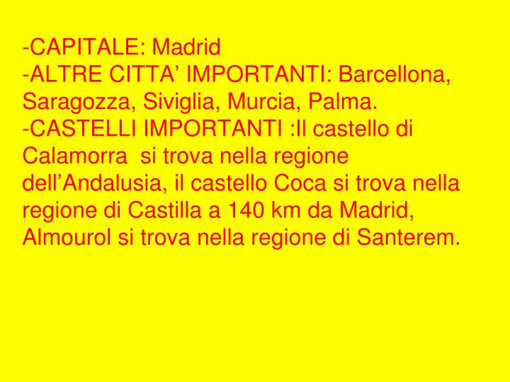 -CAPITALE: Madrid                                                      -ALTRE CITTA' IMPORTANTI: Barcellona, Saragozza, Siviglia, Murcia, Palma.                         -CASTELLI IMPORTANTI :Il castello di Calamorra  si trova nella regione dell'Andalusia, il castello Coca si trova nella regione di Castilla a 140 km da Madrid, Almourol si trova nella regione di Santerem.