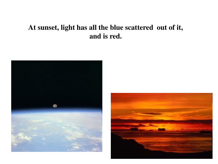 At sunset, light has all the blue scattered  out of it, and is red.