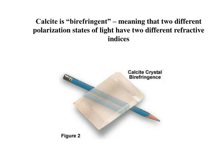 "Calcite is ""birefringent"" – meaning that two different"