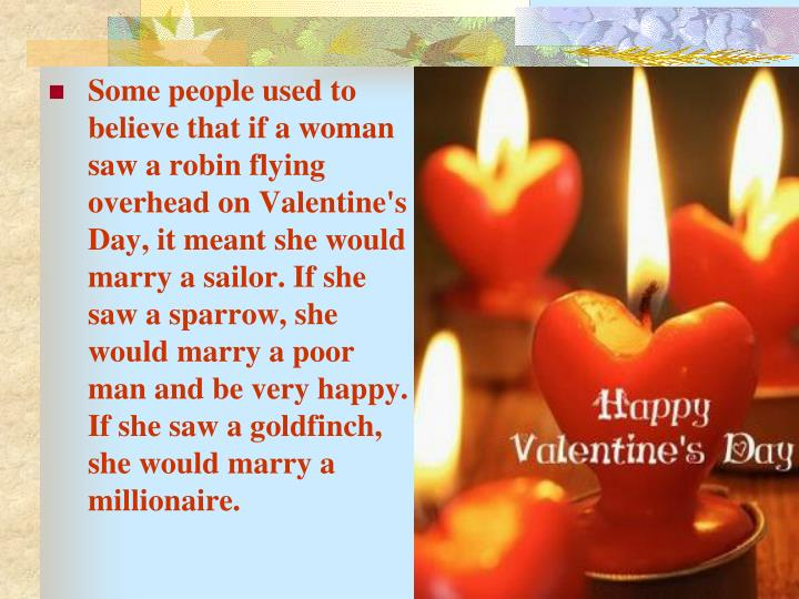 Some people used to believe that if a woman saw a robin flying overhead on Valentine's Day, it meant she would marry a sailor. If she saw a sparrow, she would marry a poor man and be very happy. If she saw a goldfinch, she would marry a millionaire.
