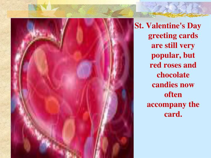 St. Valentine's Day greeting cards are still very popular, but red roses and chocolate candies now often accompany the card.
