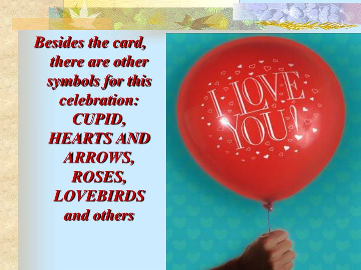 Besides the card, there are other symbols for this celebration: CUPID, HEARTS AND ARROWS, ROSES, LOVEBIRDS and others