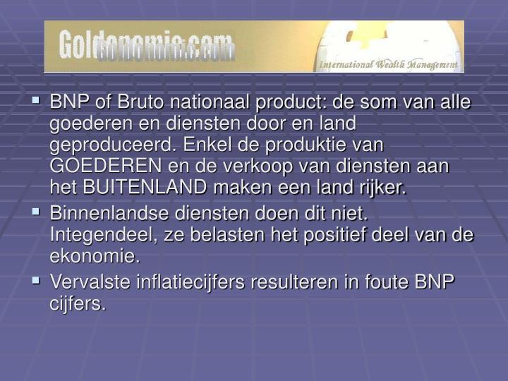 BNP of Bruto nationaal product: de som van alle goederen en diensten door en land geproduceerd. Enkel de produktie van GOEDEREN en de verkoop van diensten aan het BUITENLAND maken een land rijker.