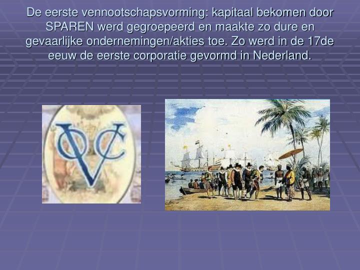 De eerste vennootschapsvorming: kapitaal bekomen door SPAREN werd gegroepeerd en maakte zo dure en gevaarlijke ondernemingen/akties toe. Zo werd in de 17de eeuw de eerste corporatie gevormd in Nederland.
