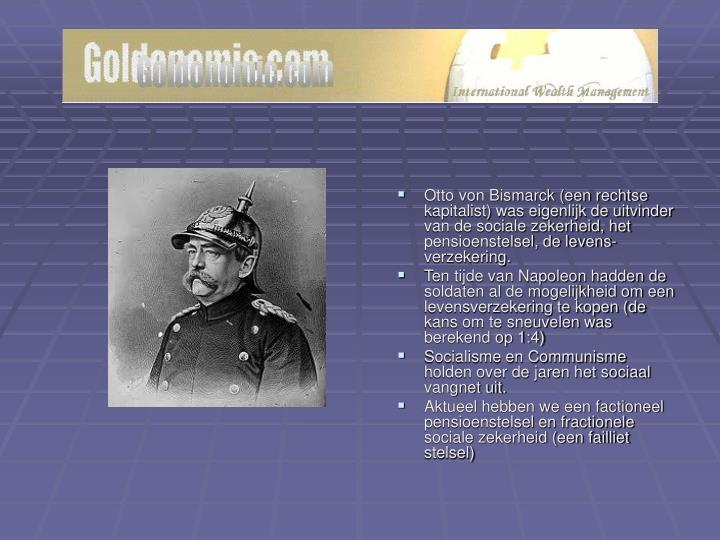 Otto von Bismarck (een rechtse kapitalist) was eigenlijk de uitvinder van de sociale zekerheid, het pensioenstelsel, de levens-verzekering.