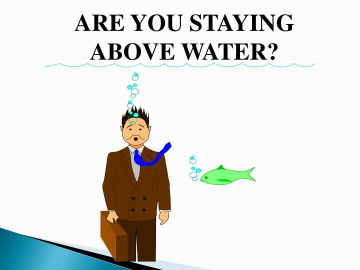 ARE YOU STAYING ABOVE WATER?