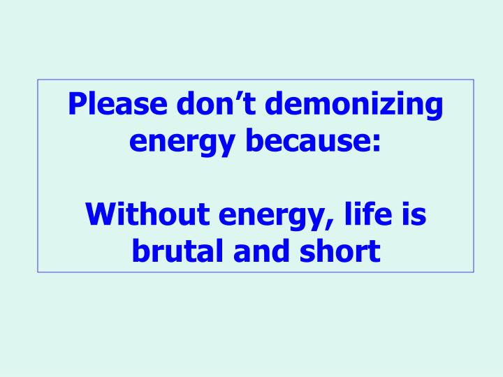 Please don't demonizing energy because: