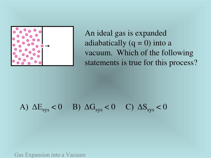 An ideal gas is expanded adiabatically (q = 0) into a vacuum.  Which of the following statements is true for this process?