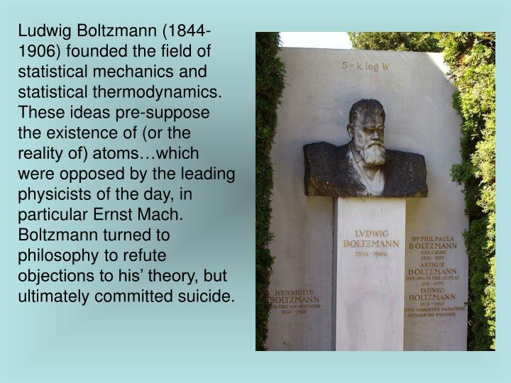 Ludwig Boltzmann (1844-1906) founded the field of statistical mechanics and statistical thermodynamics.  These ideas pre-suppose the existence of (or the reality of) atoms…which were opposed by the leading physicists of the day, in particular Ernst Mach.  Boltzmann turned to philosophy to refute objections to his' theory, but ultimately committed suicide.