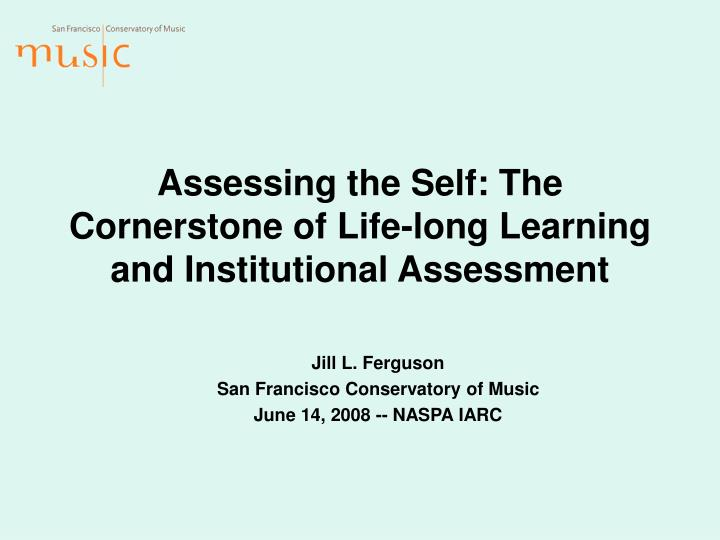 Assessing the self the cornerstone of life long learning and institutional assessment