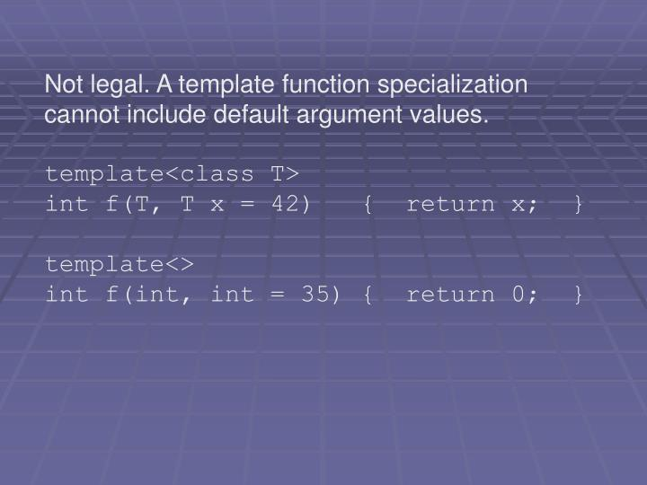 Not legal. A template function specialization cannot include default argument values.