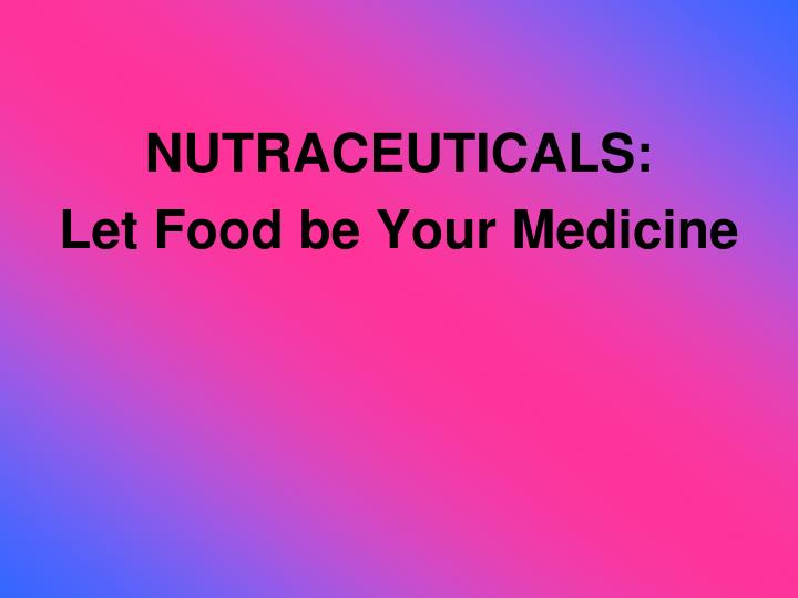 Nutraceuticals let food be your medicine