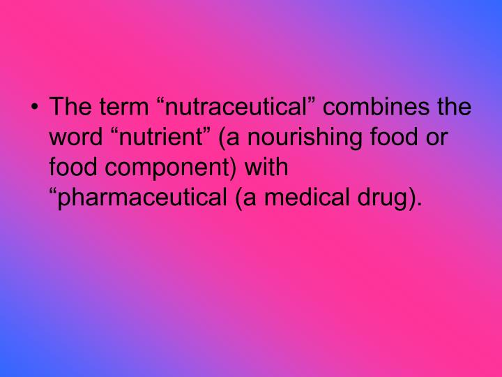 "The term ""nutraceutical"" combines the word ""nutrient"" (a nourishing food or food component) with ""pharmaceutical (a medical drug)."