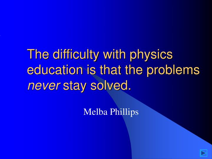 The difficulty with physics education is that the problems