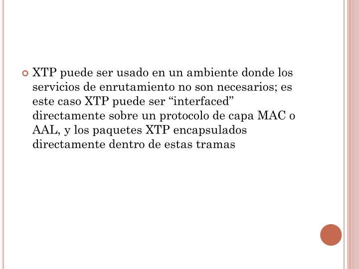 """XTP puede ser usado en un ambiente donde los servicios de enrutamiento no son necesarios; es este caso XTP puede ser """""""