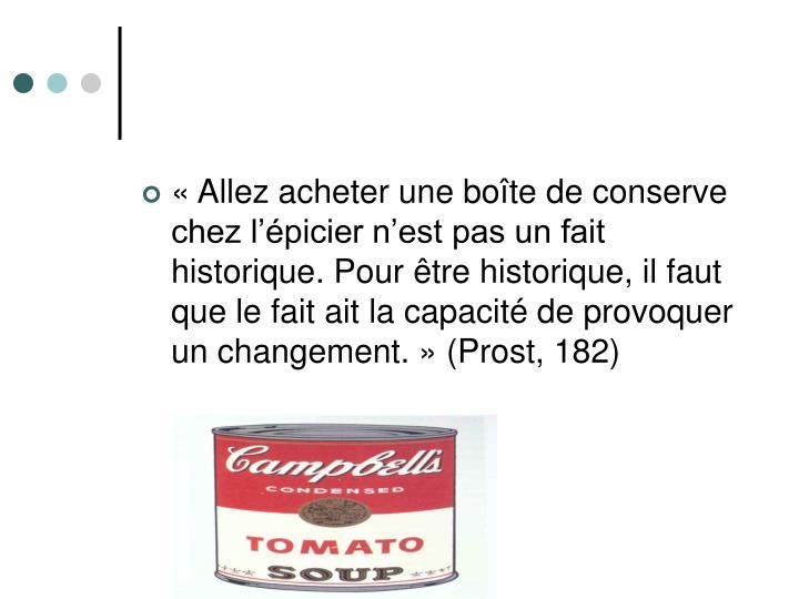 «Allez acheter une boîte de conserve chez l'épicier n'est pas un fait historique. Pour être historique, il faut que le fait ait la capacité de provoquer un changement.» (Prost, 182)