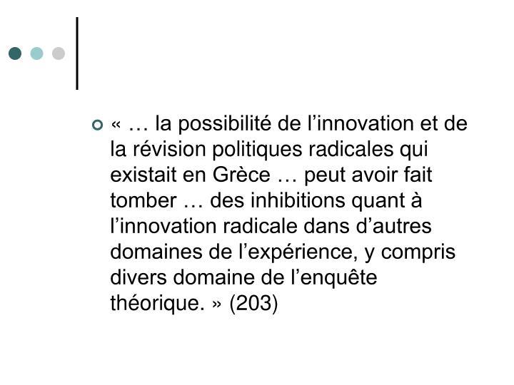 «… la possibilité de l'innovation et de la révision politiques radicales qui existait en Grèce … peut avoir fait tomber … des inhibitions quant à l'innovation radicale dans d'autres domaines de l'expérience, y compris divers domaine de l'enquête théorique.» (203)