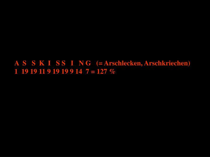 A  S   S  K  I   S S   I   N G   (= Arschlecken, Arschkriechen)
