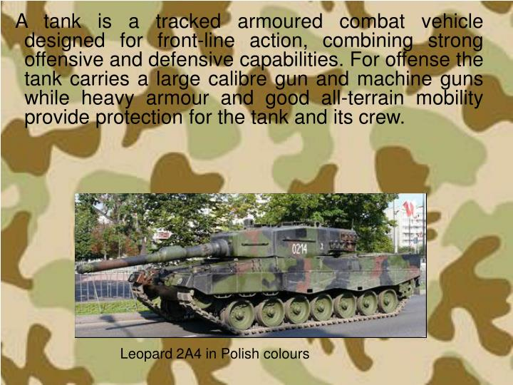 A tank is a tracked armoured combat vehicle designed for front-line action, combining strong offensi...