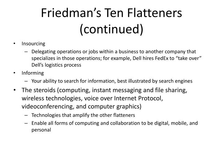 """friedmans 10 flatteners 10 flatteners of the world on july 24, 2007, thomas l friedman published a further updated and expanded edition of his book """"the world is flat"""" in my next blog, i would like to discuss how """"the flat world"""" affects education system, teachers and students."""