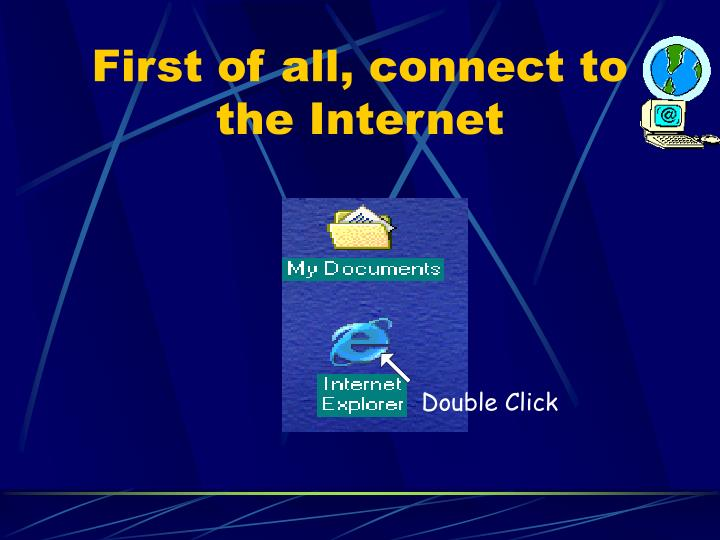 First of all, connect to the Internet