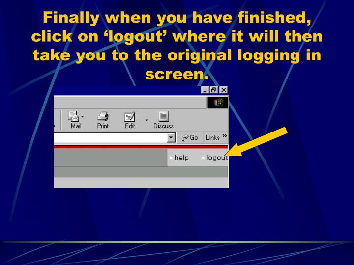 Finally when you have finished, click on 'logout' where it will then take you to the original logging in screen.