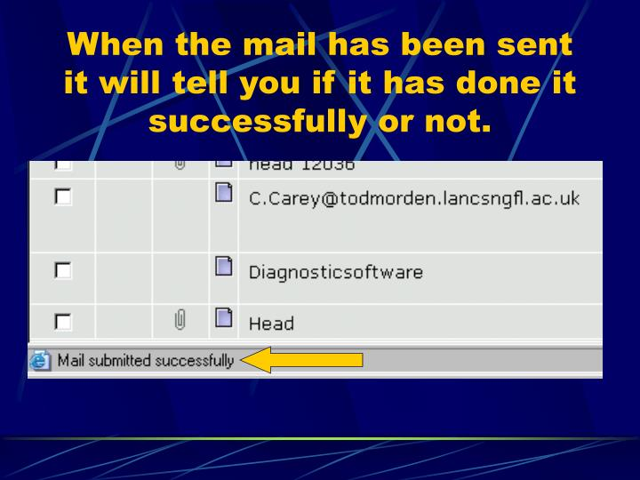 When the mail has been sent it will tell you if it has done it successfully or not.