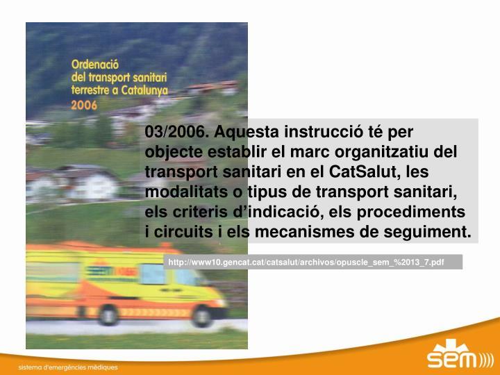 03/2006. Aquesta instrucció té per objecte establir el marc organitzatiu del transport sanitari en el CatSalut,