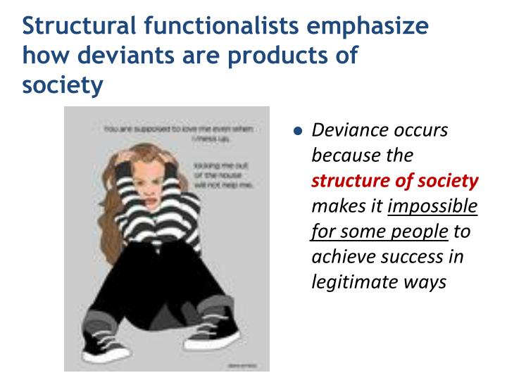 Structural functionalists emphasize how deviants are products of society