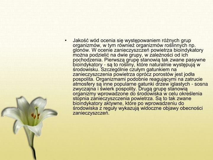 Jakość wód ocenia się występowaniem różnych grup organizmów, w tym również organizmów roślinnych np. glonów. W ocenie zanieczyszczeń powietrza bioindykatory można podzielić na dwie grupy, w zależności od ich pochodzenia. Pierwszą grupę stanowią tak zwane pasywne bioindykatory - są to rośliny, które naturalnie występują w środowisku. Szczególnie czułym gatunkiem na zanieczyszczenia powietrza oprócz porostów jest jodła pospolita. Organizmami podobnie reagującymi na zatrucie atmosfery są inne popularne gatunki drzew iglastych - sosna zwyczajna i świerk pospolity. Drugą grupę stanowią organizmy wprowadzone do środowiska w celu określenia stopnia zanieczyszczenia powietrza. Są to tak zwane bioindykatory aktywne, które po wprowadzeniu do środowiska z reguły wykazują widoczne objawy obecności zanieczyszczeń.