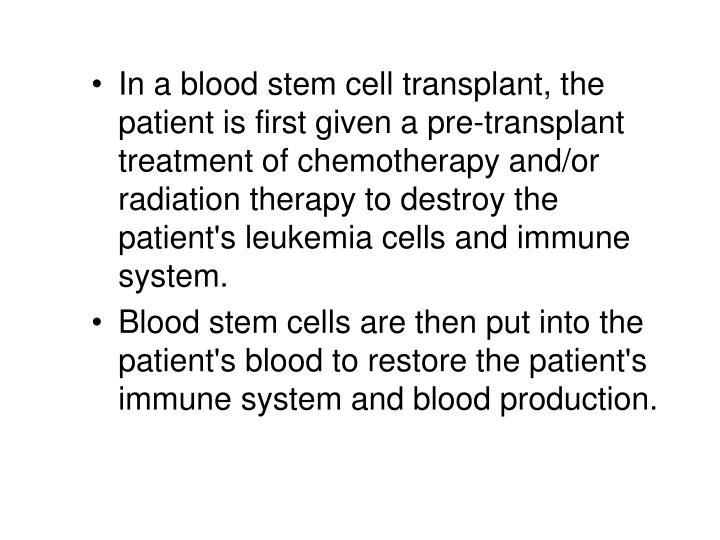 In a blood stem cell transplant, the patient is first given a pre-transplant treatment of chemotherapy and/or radiation therapy to destroy the patient's leukemia cells and immune system.