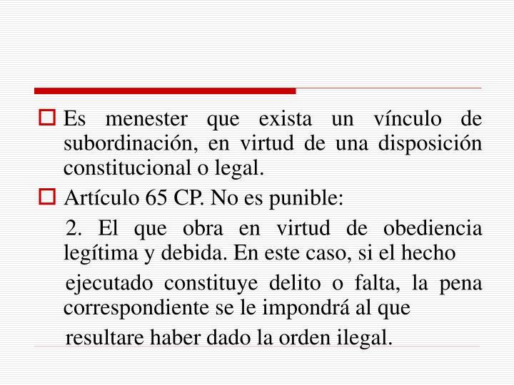 Es menester que exista un vínculo de subordinación, en virtud de una disposición constitucional o legal.