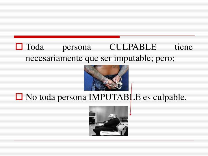 Toda persona CULPABLE tiene necesariamente que ser imputable; pero;