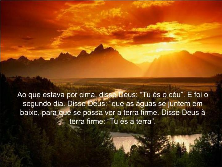 """Ao que estava por cima, disse Deus: """"Tu és o céu"""". E foi o segundo dia. Disse Deus: """"que as águas se juntem em baixo, para que se possa ver a terra firme. Disse Deus à terra firme: """"Tu és a terra""""."""