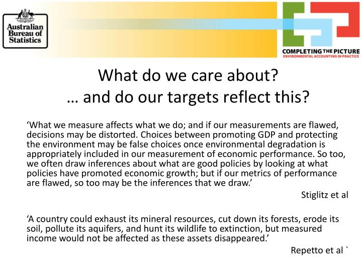 'What we measure affects what we do; and if our measurements are flawed, decisions may be distorted. Choices between promoting GDP and protecting the environment may be false choices once environmental degradation is appropriately included in our measurement of economic performance. So too, we often draw inferences about what are good policies by looking at what policies have promoted economic growth; but if our metrics of performance are flawed, so too may be the inferences that we draw.'