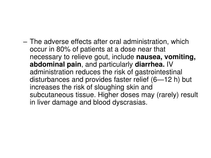 The adverse effects after oral administration, which occur in 80% of patients at a dose near that necessary to relieve gout, include