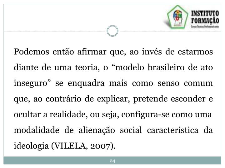 """Podemos então afirmar que, ao invés de estarmos diante de uma teoria, o """"modelo brasileiro de ato inseguro"""" se enquadra mais como senso comum que, ao contrário de explicar, pretende esconder e ocultar a realidade, ou seja, configura-se como uma"""
