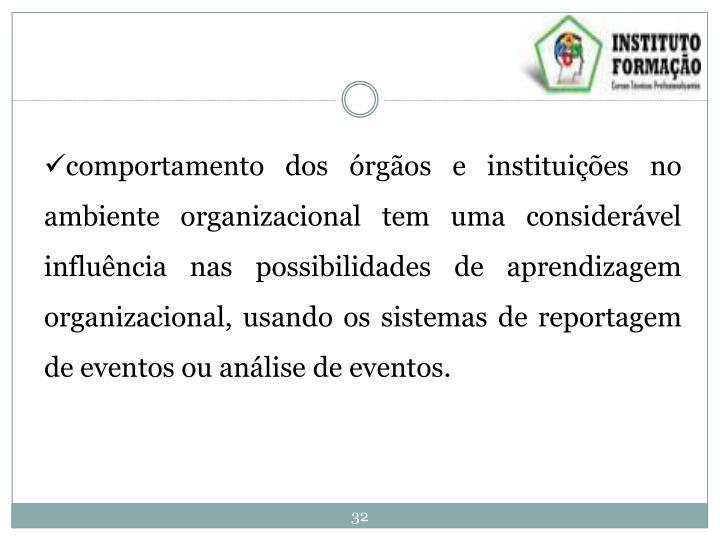 comportamento dos órgãos e instituições no ambiente organizacional tem uma considerável influência nas possibilidades de aprendizagem organizacional, usando os sistemas de reportagem de eventos ou análise de eventos.