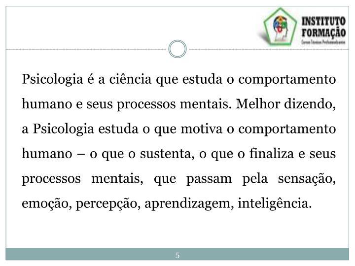 Psicologia é a ciência que estuda o comportamento humano e seus processos mentais. Melhor dizendo, a Psicologia estuda o que motiva o comportamento humano – o que o sustenta, o que o finaliza e seus processos mentais, que passam pela sensação, emoção, percepção, aprendizagem, inteligência.