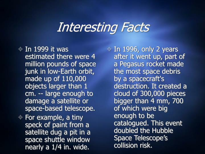 In 1999 it was estimated there were 4 million pounds of space junk in low-Earth orbit, made up of 110,000 objects larger than 1 cm. -- large enough to damage a satellite or space-based telescope.