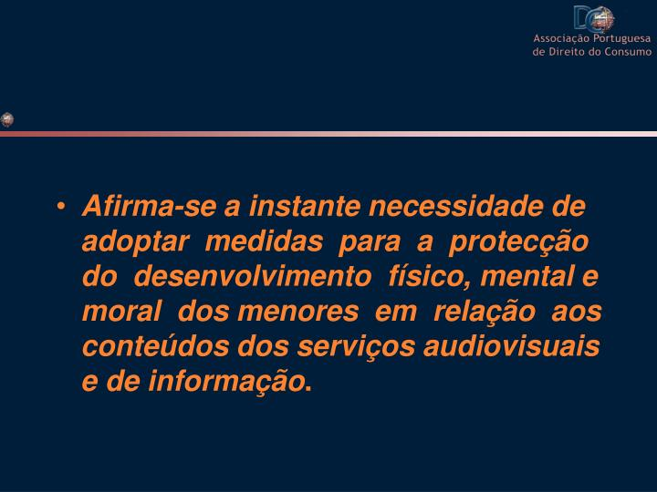 Afirma-se a instante necessidade de adoptar  medidas  para  a  protecção  do  desenvolvimento  físico, mental e moral  dos menores  em  relação  aos conteúdos dos serviços audiovisuais e de informação