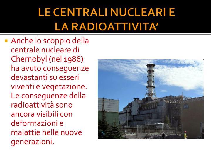 Anche lo scoppio della centrale nucleare di Chernobyl (nel 1986) ha avuto conseguenze devastanti su esseri viventi e vegetazione. Le conseguenze della radioattività sono ancora visibili con deformazioni e malattie nelle nuove generazioni.